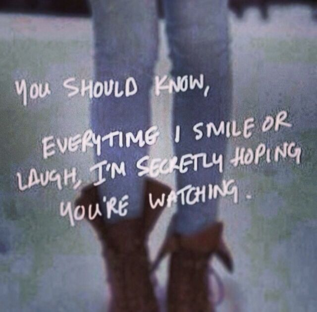 You should know, everytime I smile or laugh, I'm secretly hoping you're watching.