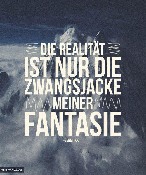 'Die Realität ist nur die Zwangsjacke meiner Fantasie.' - Genetikk ~