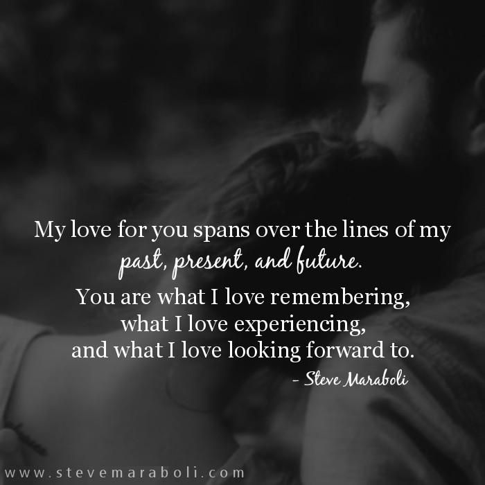My love for you spans over the lines of my past, present, and future. You are what I love remembering, what I love experiencing, and what I love looking forward to. - Steve Maraboli