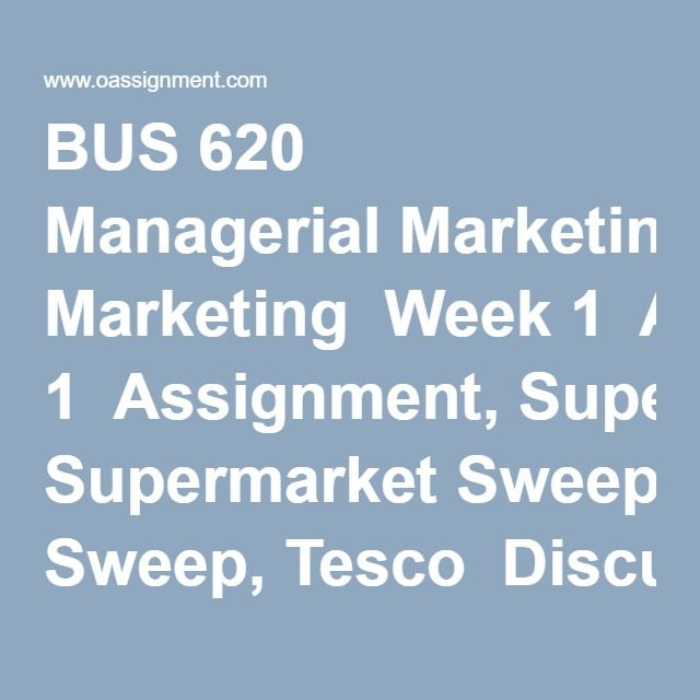 BUS 620 Managerial Marketing  Week 1  Assignment, Supermarket Sweep, Tesco  Discussion 1, What is Marketing  Discussion 2, Marketing Strategies  Week 2  Assignment, Industry Forecasting (PESTEL Analysis)  Discussion 1, Buyer Behavior  Discussion 2, Customer Needs  Week 3  Assignment, The Case of the New Apple Inc.  Discussion 1, Braining Nordstrom  Discussion 2, Marketing Segmentation  Week 4  Assignment, Ad Campaign- Article Review  Discussion 1, The Role of Pricing  Discussion 2, Product…