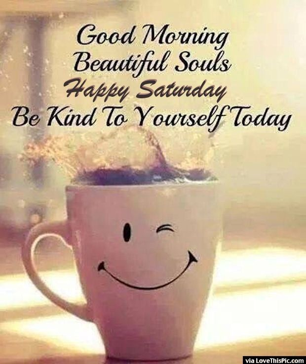 Good morning beautiful souls happy Saturday be kind to yourself today - funny Saturday quotes