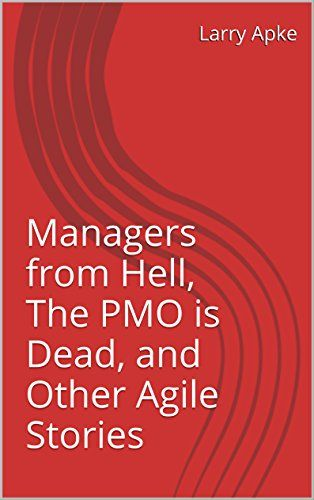 Managers from Hell, The PMO is Dead, and Other Agile Stor...
