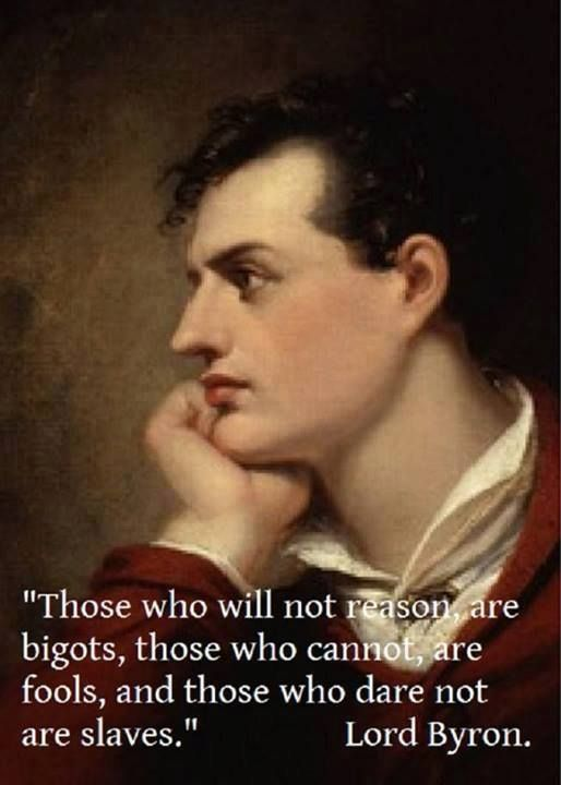 "Lord Byron. ""Those who will not reason are bigots, those who cannot, are fools, and those who dare not are slaves."""