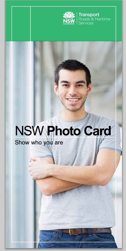 NSW Photo Card - brochure - Roads and Maritime Services. The NSW Photo Card is a voluntary card for people who do not hold a current NSW driver licence, or other form of photo identification, to help them show who they are. It may be used to help access a number of everyday services such as sending or receiving international mail, opening bank accounts and entering licensed premises.