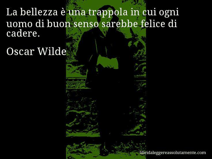Aforisma di Oscar Wilde , La bellezza è una trappola in cui ogni uomo di buon senso sarebbe felice di cadere.