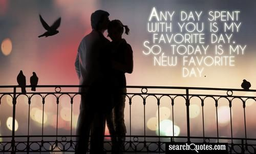 Any day spent with you is my favorite day. So, today is my new favorite day.