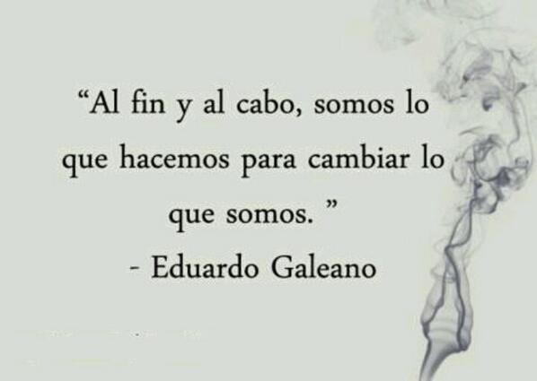 """""""Al fin y al cabo, somos lo que hacemos para cambiar lo que somos."""" - Eduardo Galeano"""
