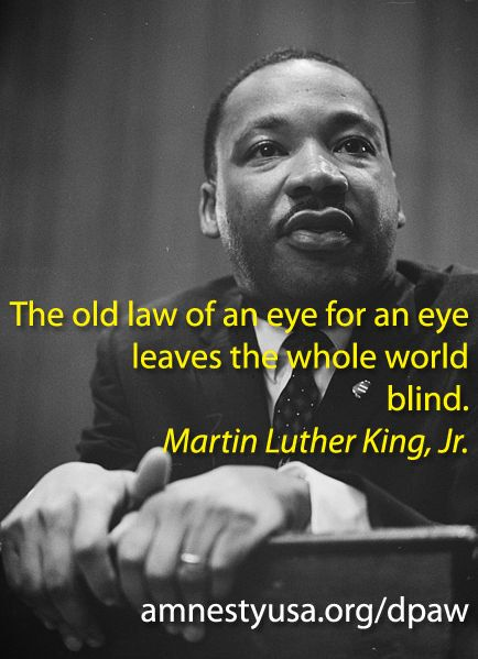 'The old law of an eye for an eye leaves the whole world blind.' /Martin Luther King Jr.