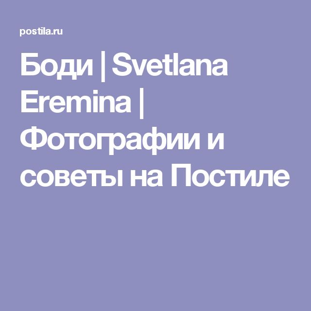 Боди   Svetlana Eremina   Фотографии и советы на Постиле