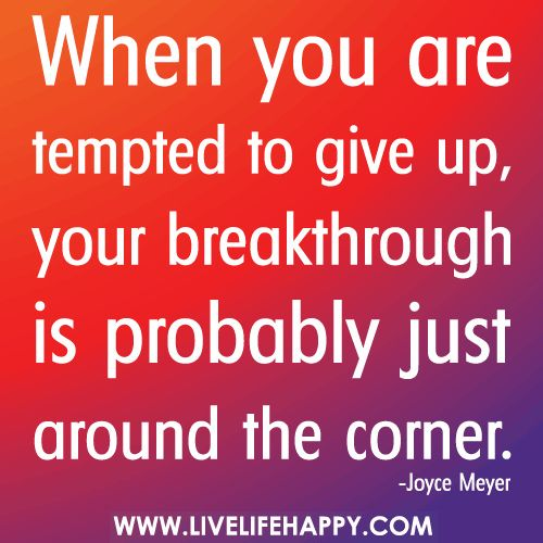 When you are tempted to give up, your breakthrough is probably just around the corner.