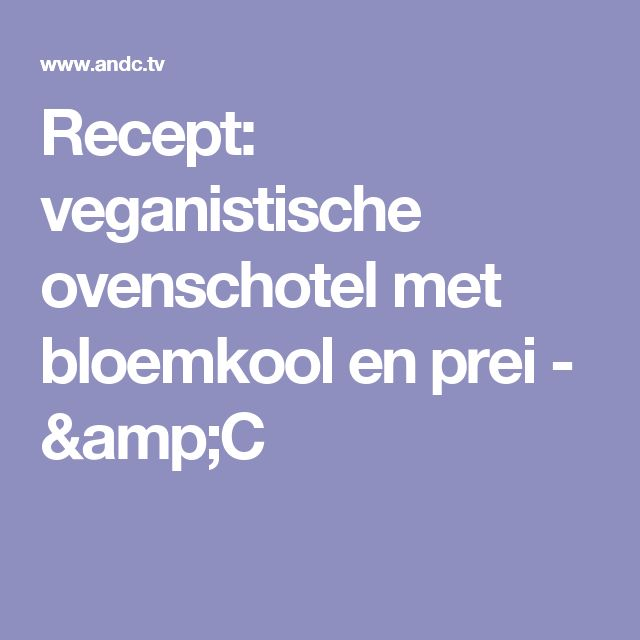 Recept: veganistische ovenschotel met bloemkool en prei - &C