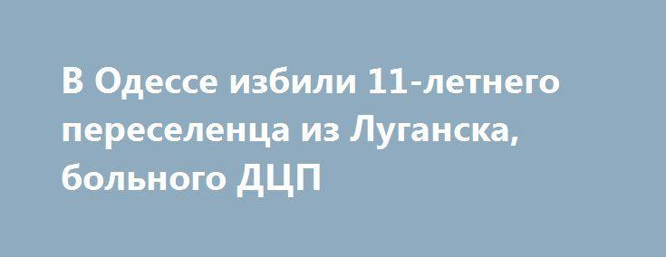 В Одессе избили 11-летнего переселенца из Луганска, больного ДЦП http://rusdozor.ru/2016/06/08/v-odesse-izbili-11-letnego-pereselenca-iz-luganska-bolnogo-dcp/  В Одессе избили мальчика – переселенца из Луганска. Ребенок, больной ДЦП, находился на лечении в специализированном санатории «Люстдорф» и стал объектом агрессии со стороны сверстников. Результат – закрытая черепно-мозговая травма. 11-летний Андрей, житель Луганска, переехал в Одессу вместе с мамой ...