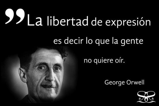 """""""La libertad de expresión es decir lo que la gente no quiere oír"""" - George Orwell"""
