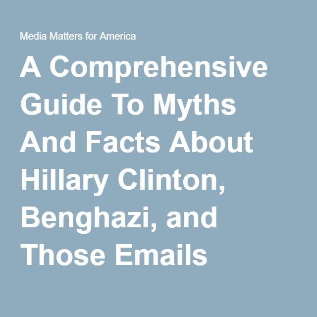 A Comprehensive Guide To Myths And Facts About Hillary Clinton, Benghazi, and Those Emails