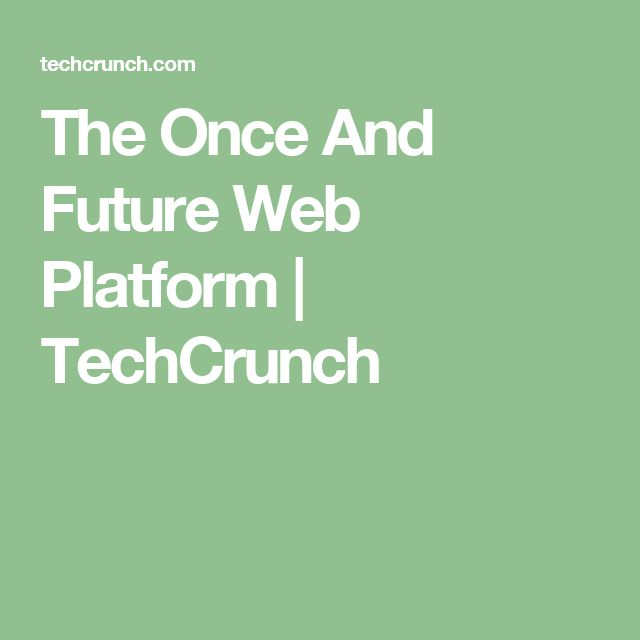 The Once And Future Web Platform  |  TechCrunch