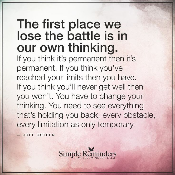 The first place we lose the battle is in our own thinking.  ---Joel Osteen