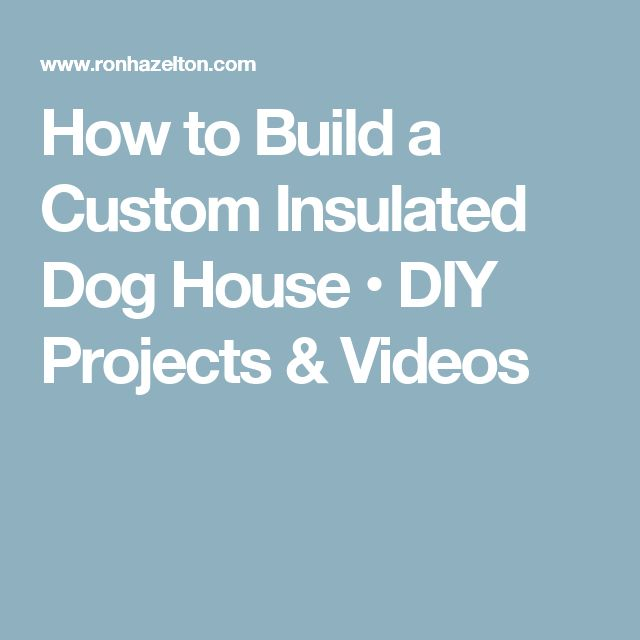 How to Build a Custom Insulated Dog House • DIY Projects & Videos