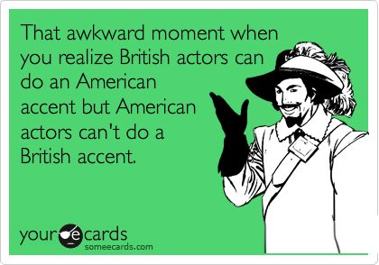 Funny Sympathy Ecard: That awkward moment when you realize British actors can do an American accent but American actors can't do a British accent.