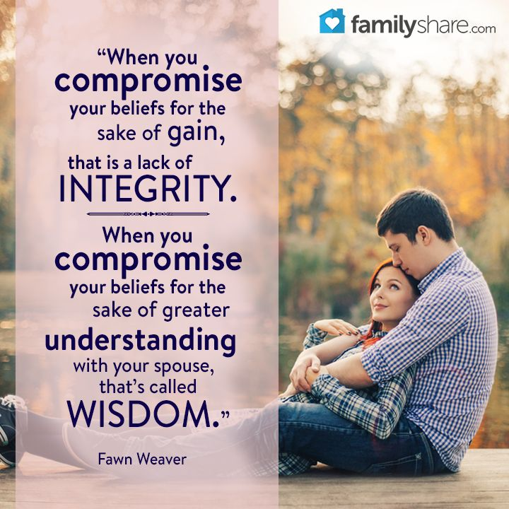 """When you compromise your beliefs for the sake of gain, that is a lack of integrity. When you compromise your beliefs for the sake of greater understanding with your spouse, that's called wisdom."" -Fawn Weaver"