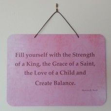 Affirmation; Fill yourself with the Strength of a King, the Grace of a Saint, the Love of a Child and Create Balance.  Affirmations are positive statements that reinforce meaning. If affirmations are seen on a regular basis they are seen as a kind of personal mantra. Read the words when you notice them on your wall to reaffirm that you are making positive steps towards your personal quest and a meaningful life!  Australian made, with original affirmation by Sharon Bush. $19.00au