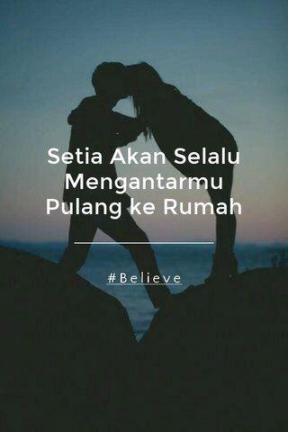 Setia Akan Selalu Mengantarmu Pulang ke Rumah #Believe