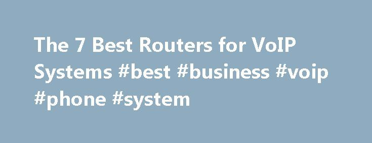 The 7 Best Routers for VoIP Systems #best #business #voip #phone #system http://hong-kong.nef2.com/the-7-best-routers-for-voip-systems-best-business-voip-phone-system/  High-quality VoIP starts with a suitable router. Many businesses will implement a hosted VoIP solution and confirm with the VoIP provider that the router that already exists in their network, works with the VoIP service. Yet many businesses still end up frustrated with call quality, dropped connections and other problems…