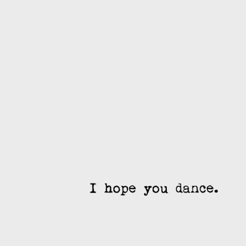 and if you get the chance to sit it out or dance...i hope you dance.