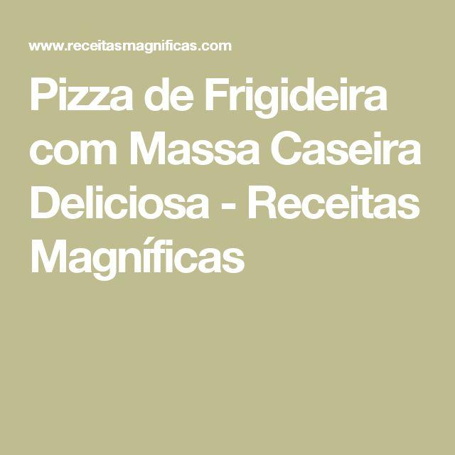 Pizza de Frigideira com Massa Caseira Deliciosa - Receitas Magníficas