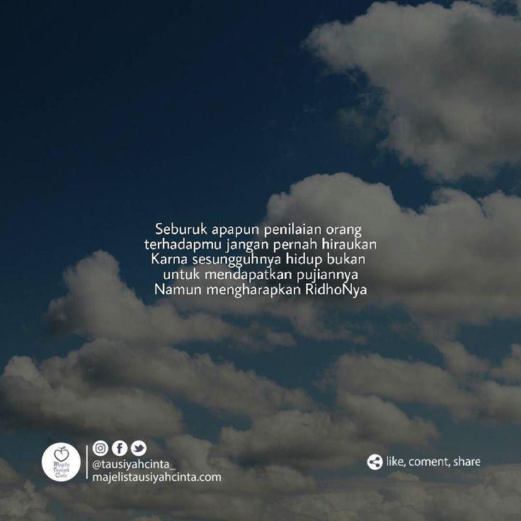 Seburuk apapun penilaian orang terhadapmu jangan pernah hiraukan Karna sesungguhnya hidup bukan untuk mendapatkan pujiannya Namun mengharapkan RidhoNya . Jika ada yang menilaimu buruk maka tersenyumlah dan lupakan perkataannya Jika ada yang memandangmu hina Maka biarkanlah karna sesungguhnya kamu indah hanya di mata Sang Pencipta . Hidup kita bukan tentang mereka Atau bagaimana mendapatkan berjuta pujian darinya Tapi Hidup kita tentang Bagaimana Allah Ridho atas apa yang kita lakukan…
