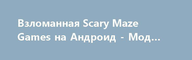 Взломанная Scary Maze Games на Андроид - Мод все открыто http://android-gamerz.ru/679-vzlomannaya-scary-maze-games-na-android-mod-vse-otkryto.html