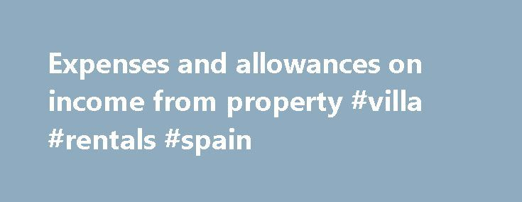 Expenses and allowances on income from property #villa #rentals #spain http://rental.remmont.com/expenses-and-allowances-on-income-from-property-villa-rentals-spain/  #rental properties uk # Related Post If you let out property you can deduct certain expenses and tax allowances from your rental income to work out your taxable profit (or loss). If you have several UK residential lettings you pool the income and expenses together. But you work out holiday letting and overseas letting…