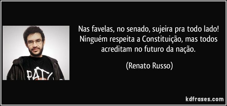 Nas favelas, no senado, sujeira pra todo lado! Ninguém respeita a Constituição, mas todos acreditam no futuro da nação. (Renato Russo)