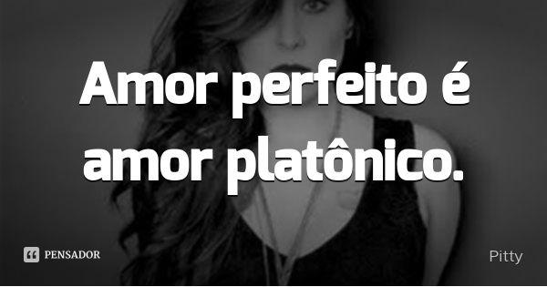 Amor perfeito é amor platônico.... Frase de Pitty.