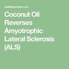 Coconut Oil Reverses Amyotrophic Lateral Sclerosis (ALS)
