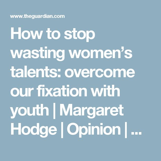 How to stop wasting women's talents: overcome our fixation with youth | Margaret Hodge | Opinion | The Guardian