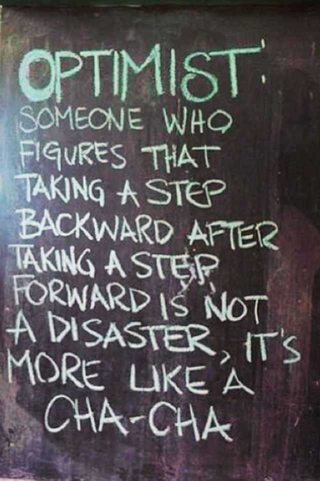 OPTIMIST. Someone who figures that taking a step backward after taking a step forward is not a disaster, it's more like a cha-cha