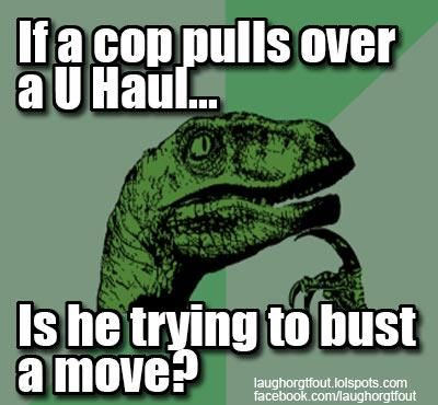 If a copy pulls over a U Haul...is he trying to bust a move?