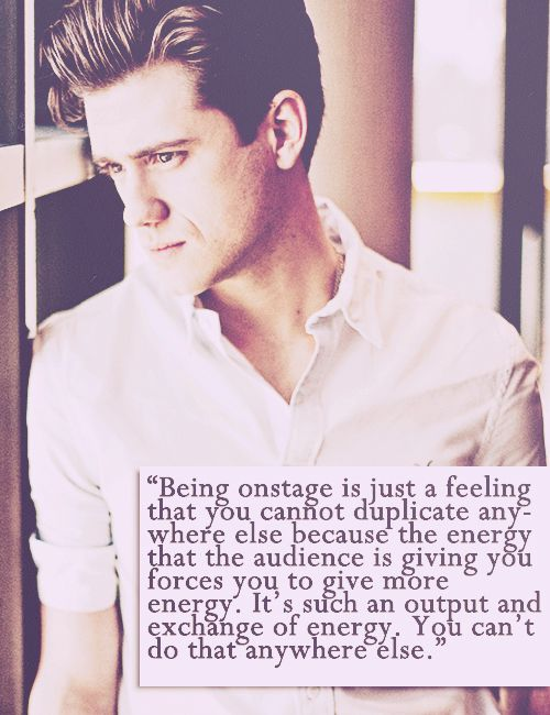 """Aaron Tveit. Nicely put. """"Being onstage is just a feeling you cannot duplicate anywhere else because the energy that the audience is giving you forces you to give more energy. It's such an output exchange of energy. You can't do that anywhere else."""" BOOM."""