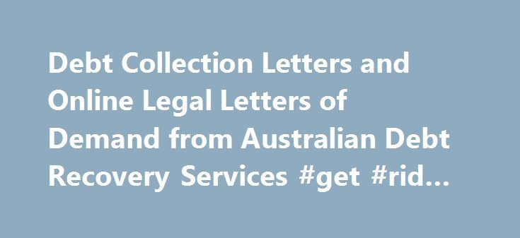 Debt Collection Letters and Online Legal Letters of Demand from Australian Debt Recovery Services #get #rid #of #debt http://debt.nef2.com/debt-collection-letters-and-online-legal-letters-of-demand-from-australian-debt-recovery-services-get-rid-of-debt/  #debt collection companies # Australian Debt Collection and Recovery Services An Ethical Debt Collection Agency committed to helping you recover money that is rightfully yours. What is the Debt Collection Process Here are the 4 key steps to…
