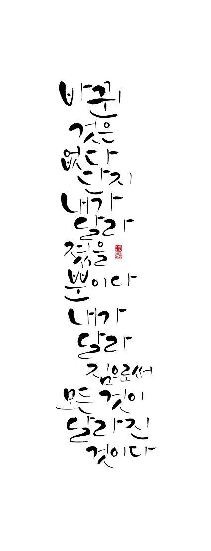 calligraphy_바뀐 것은 없다. 단지 내가 달라졌을 뿐이다.   내가 달라짐으로써 모든 것이 달라진 것이다.   _마르셀 프루스트