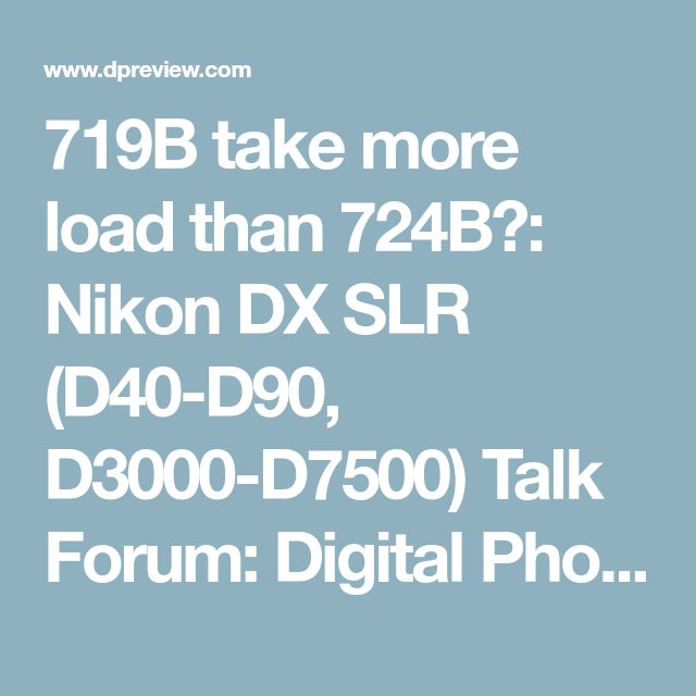 719B take more load than 724B?: Nikon DX SLR (D40-D90, D3000-D7500) Talk Forum: Digital Photography Review