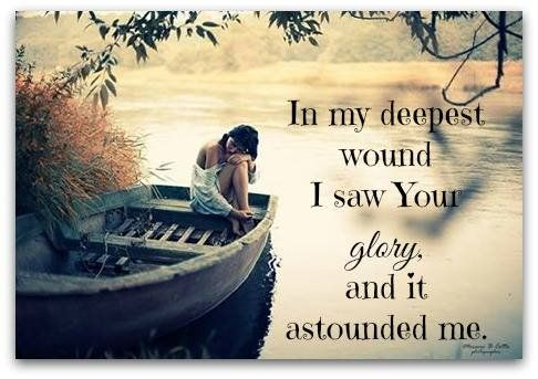 In my deepest wound I saw Your glory, and it astounded me.
