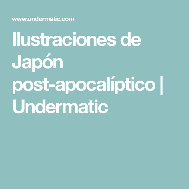 Ilustraciones de Japón post-apocalíptico   Undermatic