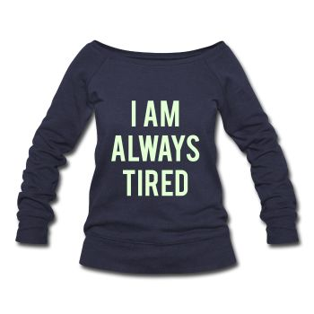 GLOW IN THE DARK PRINT! I Am Always Tired, Women's Wideneck Sweatshirt