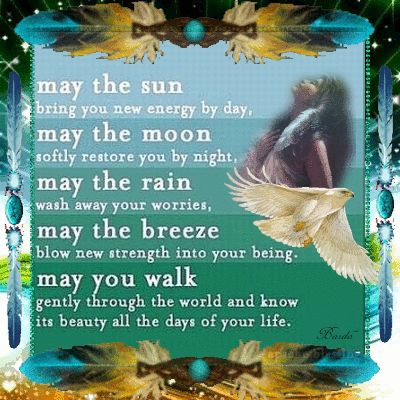 "*""May the sun bring you new energy by day, May the moon softly restore you by night, May the rain wash away your worries, May the breeze blow new strength into your being, May you walk gently through the world and know its beauty all of the days of your life."" ~ Apache Blessing ~"