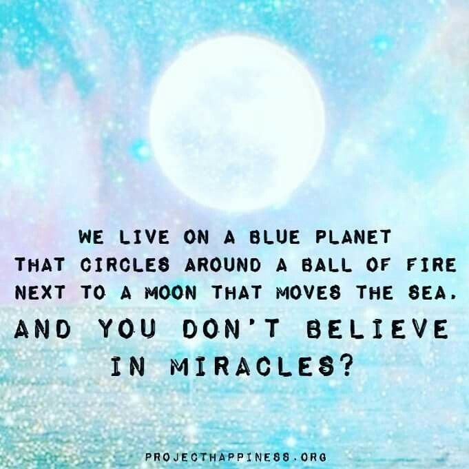 We live on a blue planet that circles around a ball of fire next to a moon that moves the sea, and you don't believe in miracles?   image projecthappiness.org via fb