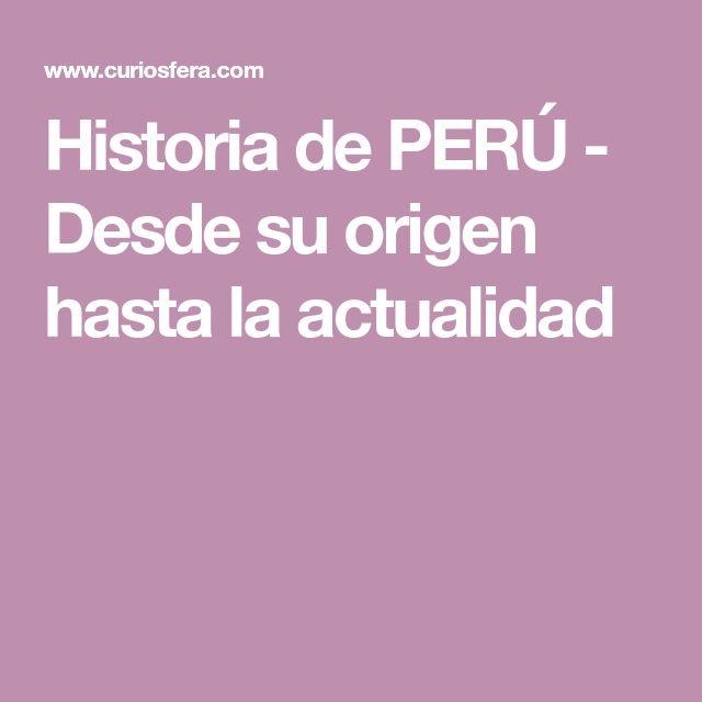 Historia de PERÚ - Desde su origen hasta la actualidad