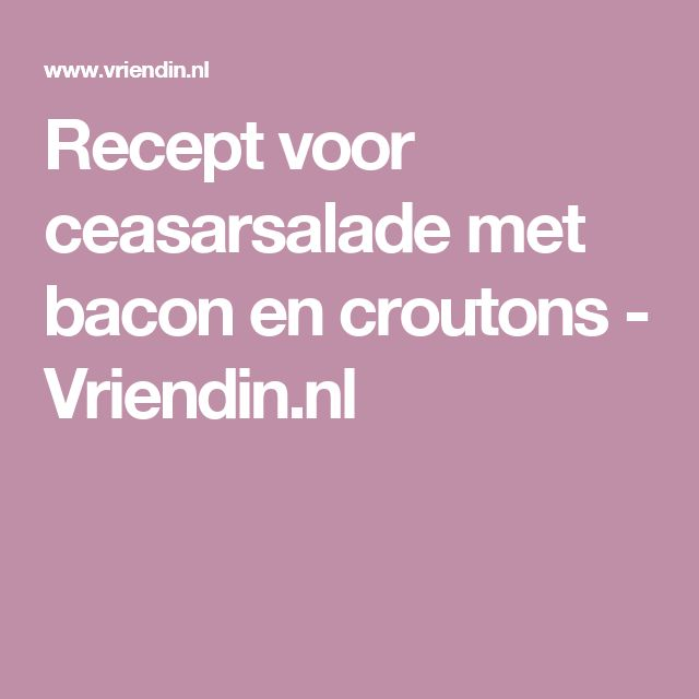 Recept voor ceasarsalade met bacon en croutons - Vriendin.nl