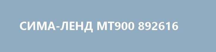 СИМА-ЛЕНД МТ900 892616 http://sport-stroi.ru/products/23047-sima-lend-mt900-892616  СИМА-ЛЕНД МТ900 892616 со скидкой 2763 рубля. Подробнее о предложении на странице: http://sport-stroi.ru/products/23047-sima-lend-mt900-892616