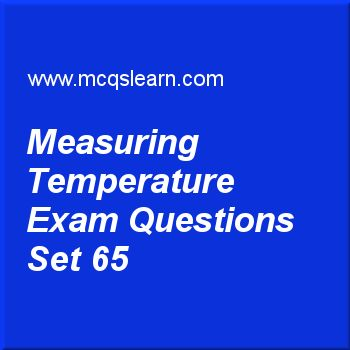 Practice test on measuring temperature, O level Cambridge physics quiz 65 online. Practice physics exam's questions and answers to learn measuring temperature test with answers. Practice online quiz to test knowledge on measuring temperature, scalar and vector, temperature scales, physics of temperature, forces and motion worksheets. Free measuring temperature test has multiple choice questions as every temperature measuring instrument makes use of a physical property of a substance in...